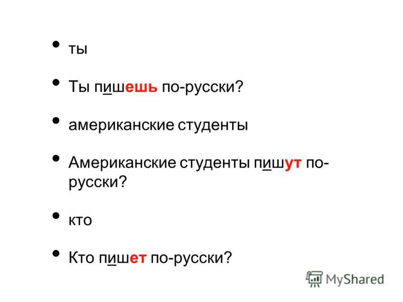 ты Ты пишешь по-русски? американские студенты Американские студенты пишут по- русски? кто Кто пишет по-русски?