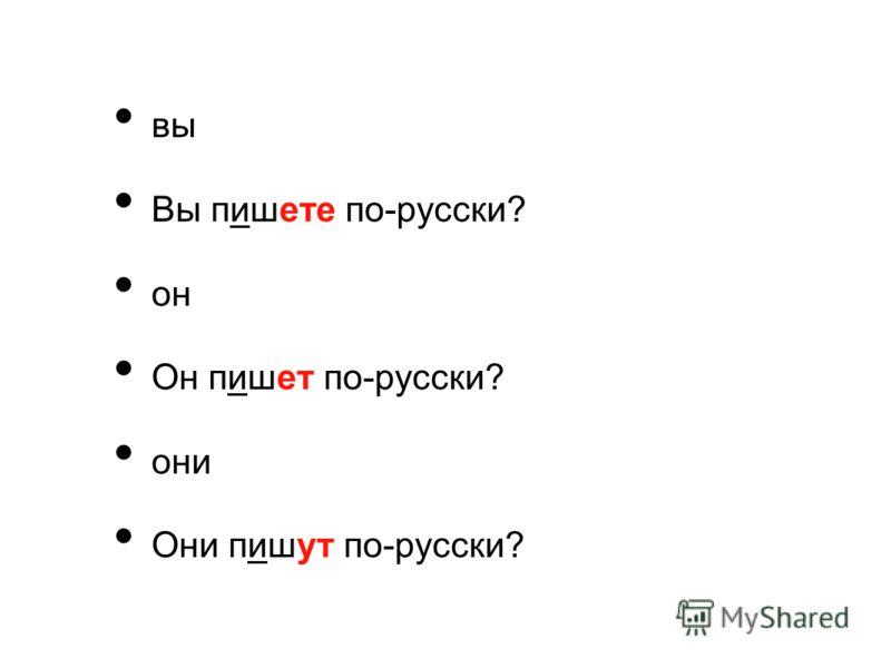 вы Вы пишете по-русски? он Он пишет по-русски? они Они пишут по-русски?