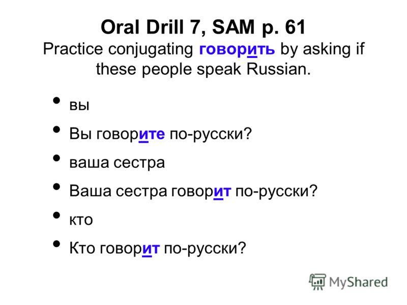 Oral Drill 7, SAM p. 61 Practice conjugating говорить by asking if these people speak Russian. вы Вы говорите по-русски? ваша сестра Ваша сестра говорит по-русски? кто Кто говорит по-русски?