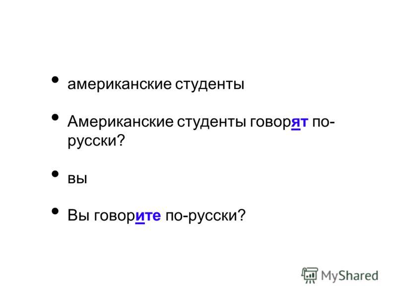 американские студенты Американские студенты говорят по- русски? вы Вы говорите по-русски?