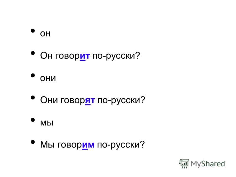 он Он говорит по-русски? они Они говорят по-русски? мы Мы говорим по-русски?