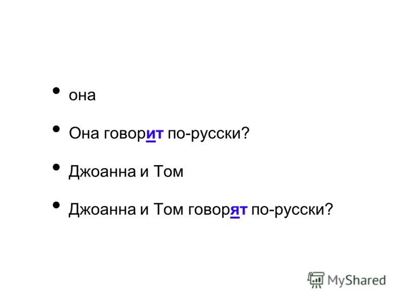 она Она говорит по-русски? Джоанна и Том Джоанна и Том говорят по-русски?