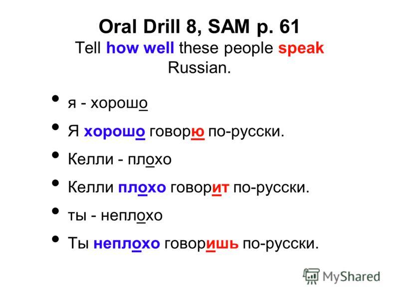Oral Drill 8, SAM p. 61 Tell how well these people speak Russian. я - хорошо Я хорошо говорю по-русски. Келли - плохо Келли плохо говорит по-русски. ты - неплохо Ты неплохо говоришь по-русски.