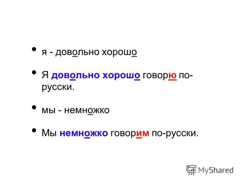 я - довольно хорошо Я довольно хорошо говорю по- русски. мы - немножко Мы немножко говорим по-русски.