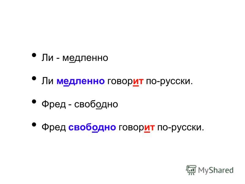 Ли - медленно Ли медленно говорит по-русски. Фред - свободно Фред свободно говорит по-русски.