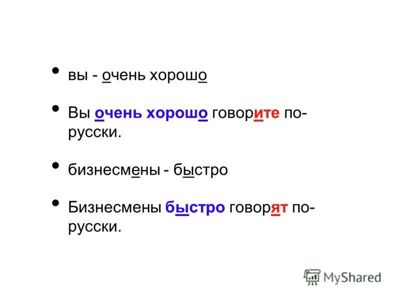 вы - очень хорошо Вы очень хорошо говорите по- русски. бизнесмены - быстро Бизнесмены быстро говорят по- русски.