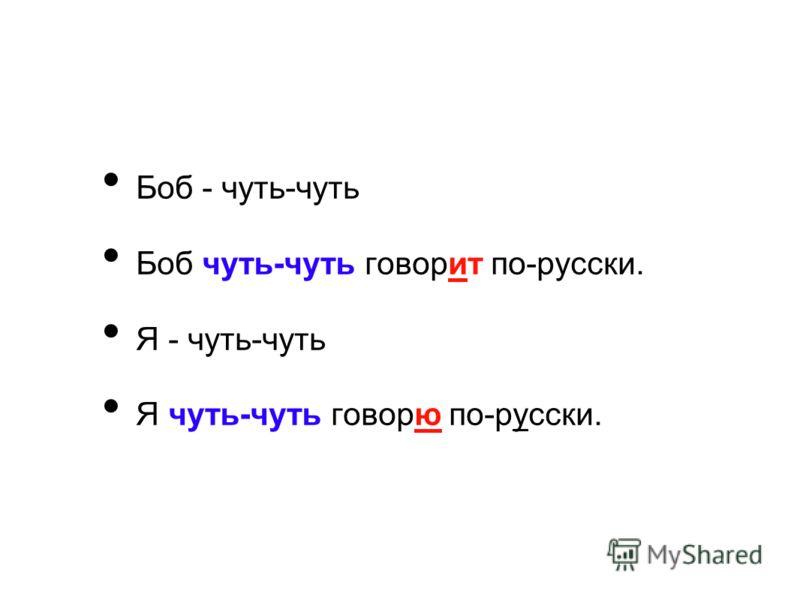 Боб - чуть-чуть Боб чуть-чуть говорит по-русски. Я - чуть-чуть Я чуть-чуть говорю по-русски.