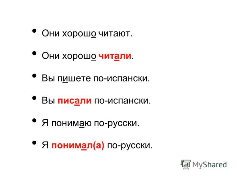 Они хорошо читают. Они хорошо читали. Вы пишете по-испански. Вы писали по-испански. Я понимаю по-русски. Я понимал(а) по-русски.