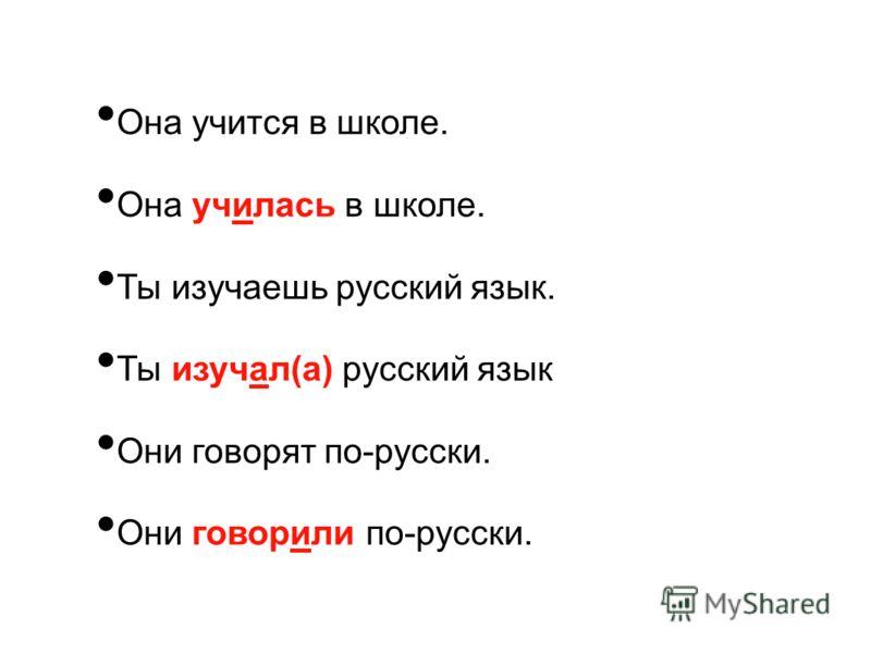 Она учится в школе. Она училась в школе. Ты изучаешь русский язык. Ты изучал(а) русский язык Они говорят по-русски. Они говорили по-русски.