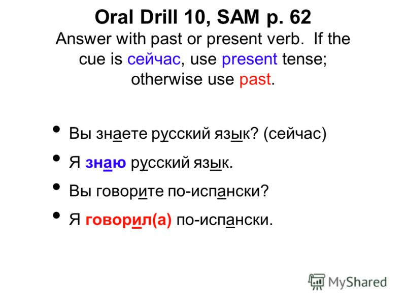 Oral Drill 10, SAM p. 62 Answer with past or present verb. If the cue is сейчас, use present tense; otherwise use past. Вы знаете русский язык? (сейчас) Я знаю русский язык. Вы говорите по-испански? Я говорил(а) по-испански.