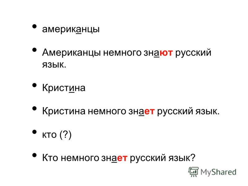 американцы Американцы немного знают русский язык. Кристина Кристина немного знает русский язык. кто (?) Кто немного знает русский язык?