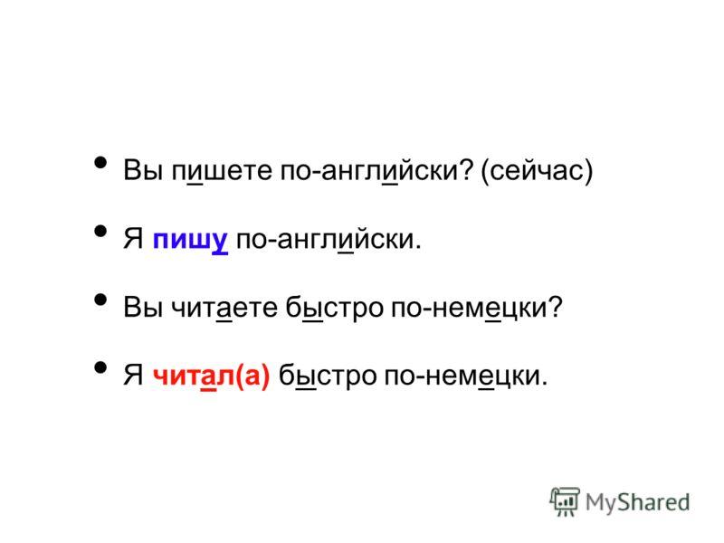 Вы пишете по-английски? (сейчас) Я пишу по-английски. Вы читаете быстро по-немецки? Я читал(а) быстро по-немецки.