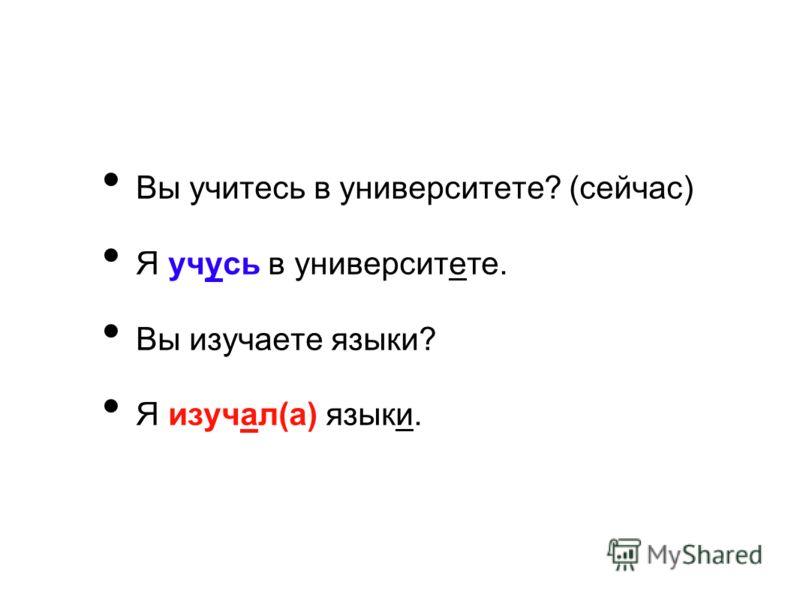 Вы учитесь в университете? (сейчас) Я учусь в университете. Вы изучаете языки? Я изучал(а) языки.