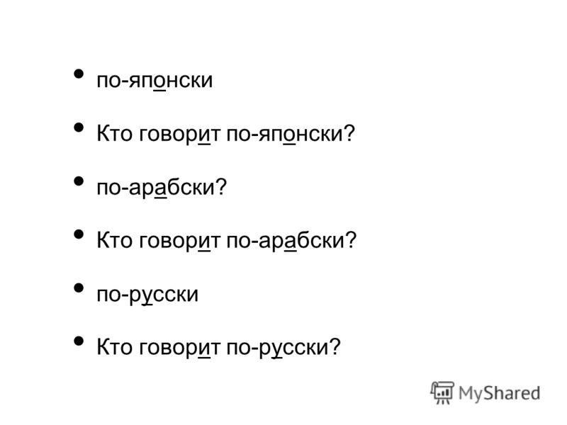 по-японски Кто говорит по-японски? по-арабски? Кто говорит по-арабски? по-русски Кто говорит по-русски?