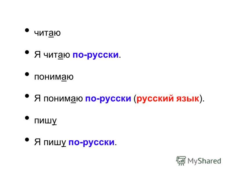 читаю Я читаю по-русски. понимаю Я понимаю по-русски (русский язык). пишу Я пишу по-русски.