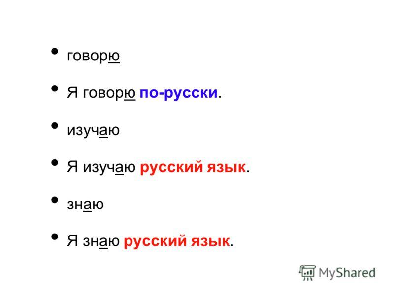 говорю Я говорю по-русски. изучаю Я изучаю русский язык. знаю Я знаю русский язык.