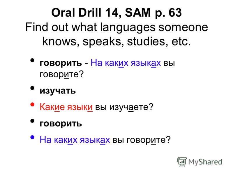 говорить - На каких языках вы говорите? изучать Какие языки вы изучаете? говорить На каких языках вы говорите? Oral Drill 14, SAM p. 63 Find out what languages someone knows, speaks, studies, etc.