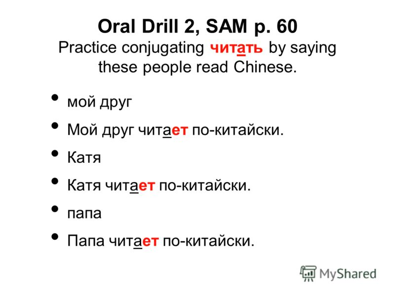 Oral Drill 2, SAM p. 60 Practice conjugating читать by saying these people read Chinese. мой друг Мой друг читает по-китайски. Катя Катя читает по-китайски. папа Папа читает по-китайски.