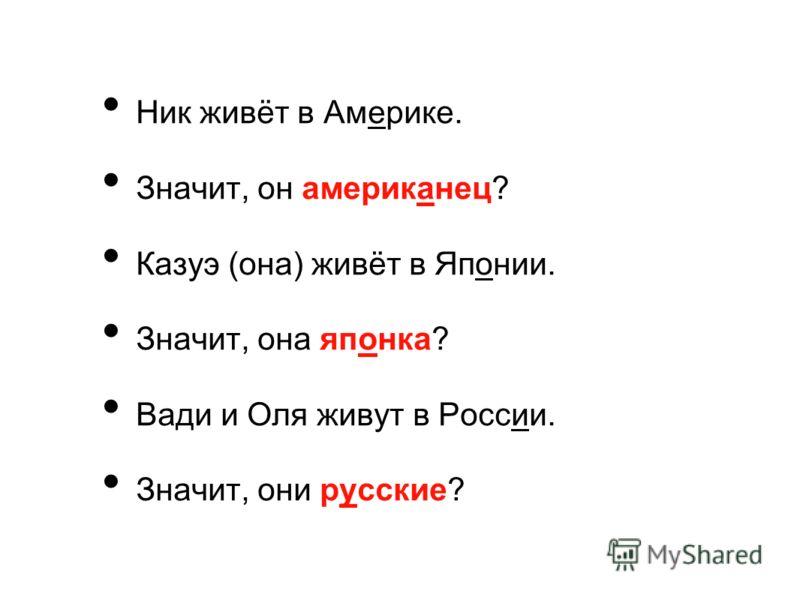 Ник живёт в Америке. Значит, он американец? Казуэ (она) живёт в Японии. Значит, она японка? Вади и Оля живут в России. Значит, они русские?