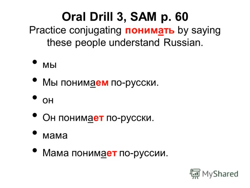 Oral Drill 3, SAM p. 60 Practice conjugating понимать by saying these people understand Russian. мы Мы понимаем по-русски. он Он понимает по-русски. мама Мама понимает по-руссии.