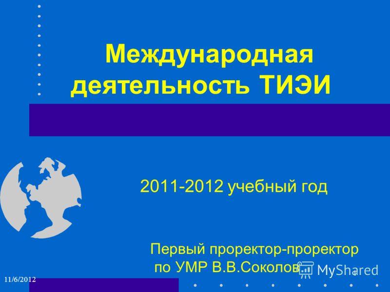 Международная деятельность ТИЭИ 2011-2012 учебный год Первый проректор-проректор по УМР В.В.Соколов 1 11/6/2012