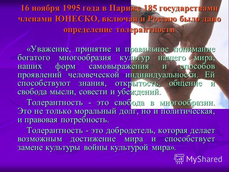 16 ноября 1995 года в Париже 185 государствами членами ЮНЕСКО, включая и Россию было дано определение толерантности «Уважение, принятие и правильное понимание богатого многообразия культур нашего мира, наших форм самовыражения и способов проявлений ч
