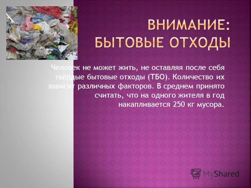 Человек не может жить, не оставляя после себя твёрдые бытовые отходы (ТБО). Количество их зависит различных факторов. В среднем принято считать, что на одного жителя в год накапливается 250 кг мусора.