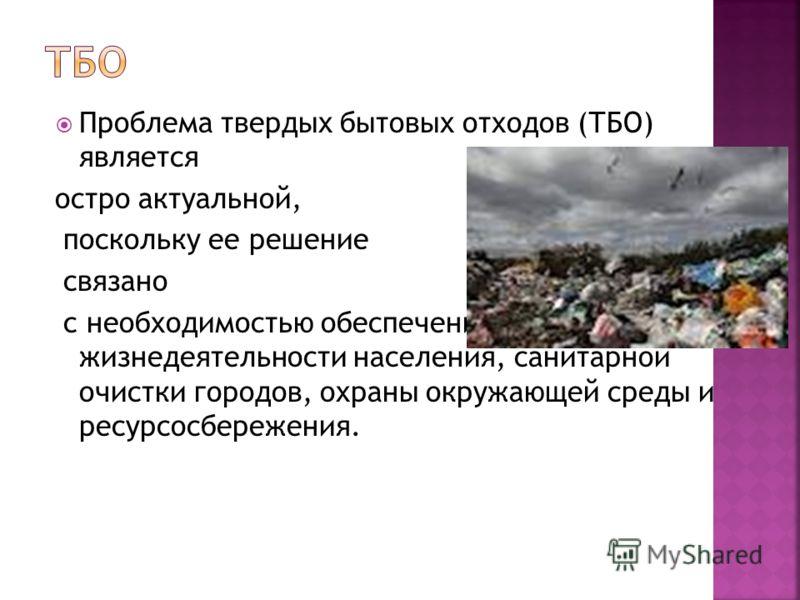 Проблема твердых бытовых отходов (ТБО) является остро актуальной, поскольку ее решение связано с необходимостью обеспечения нормальной жизнедеятельности населения, санитарной очистки городов, охраны окружающей среды и ресурсосбережения.