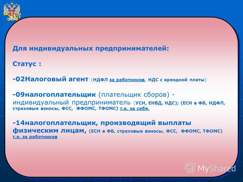 Для индивидуальных предпринимателей: Статус : -02Налоговый агент (НДФЛ за работников, НДС с арендной платы) -09налогоплательщик (плательщик сборов) - индивидуальный предприниматель (УСН, ЕНВД, НДС); (ЕСН в ФБ, НДФЛ, страховые взносы, ФСС, ФФОМС, ТФОМ
