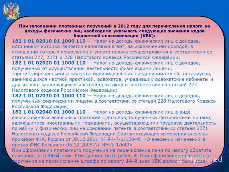 При заполнении платежных поручений в 2012 году для перечисления налога на доходы физических лиц необходимо указывать следующие значения кодов бюджетной классификации (КБК): 182 1 01 02010 01 1000 110 Налог на доходы физических лиц с доходов, источник
