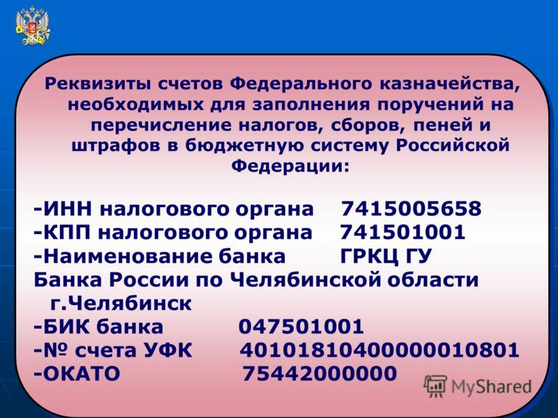 Реквизиты счетов Федерального казначейства, необходимых для заполнения поручений на перечисление налогов, сборов, пеней и штрафов в бюджетную систему Российской Федерации: -ИНН налогового органа 7415005658 -КПП налогового органа 741501001 -Наименован