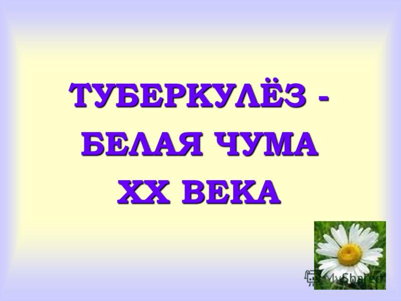 ТУБЕРКУЛЁЗ - БЕЛАЯ ЧУМА XX ВЕКА