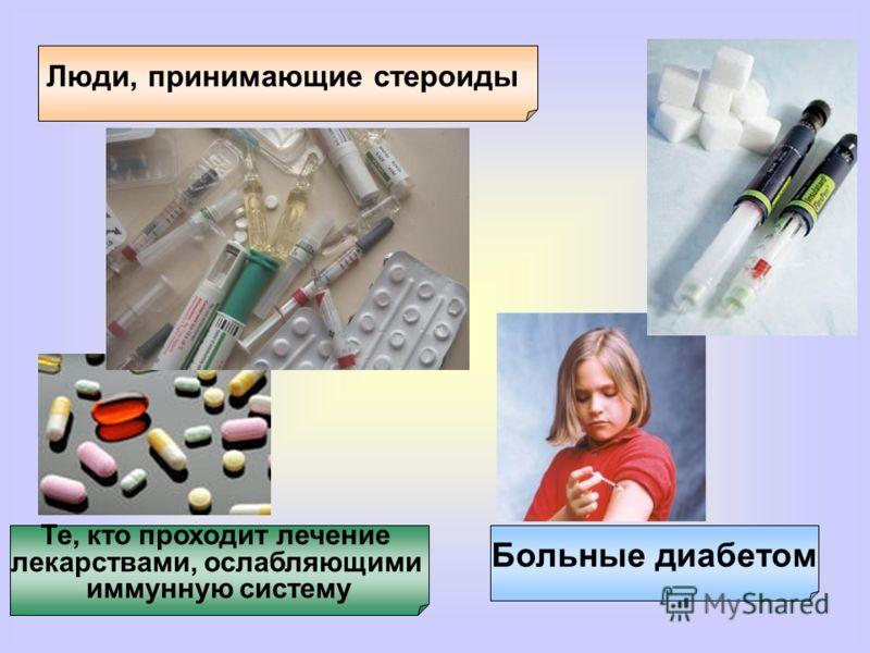 Больные диабетом Люди, принимающие стероиды Те, кто проходит лечение лекарствами, ослабляющими иммунную систему