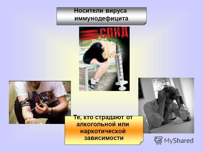 Те, кто страдают от алкогольной или наркотической зависимости Носители вируса иммунодефицита