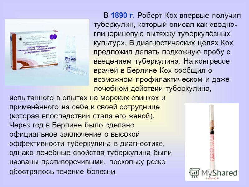 В 1890 г. Роберт Кох впервые получил туберкулин, который описал как «водно- глицериновую вытяжку туберкулёзных культур». В диагностических целях Кох предложил делать подкожную пробу с введением туберкулина. На конгрессе врачей в Берлине Кох сообщил о
