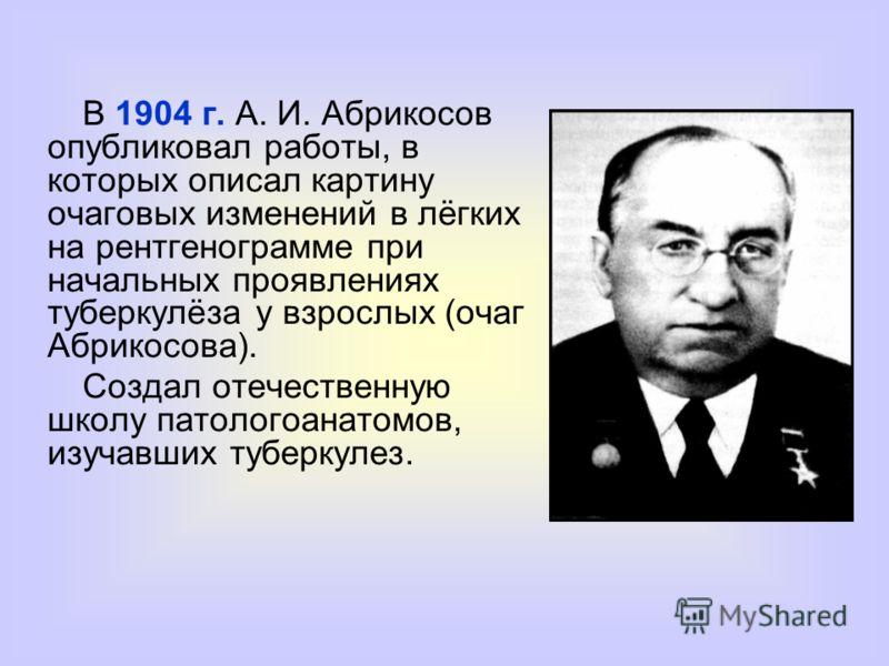 В 1904 г. А. И. Абрикосов опубликовал работы, в которых описал картину очаговых изменений в лёгких на рентгенограмме при начальных проявлениях туберкулёза у взрослых (очаг Абрикосова). Создал отечественную школу патологоанатомов, изучавших туберкулез