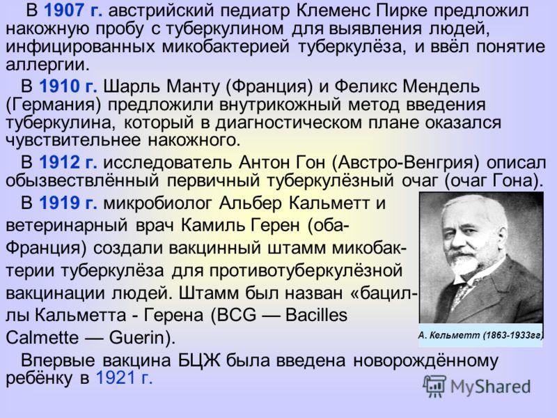 В 1907 г. австрийский педиатр Клеменс Пирке предложил накожную пробу с туберкулином для выявления людей, инфицированных микобактерией туберкулёза, и ввёл понятие аллергии. В 1910 г. Шарль Манту (Франция) и Феликс Мендель (Германия) предложили внутрик
