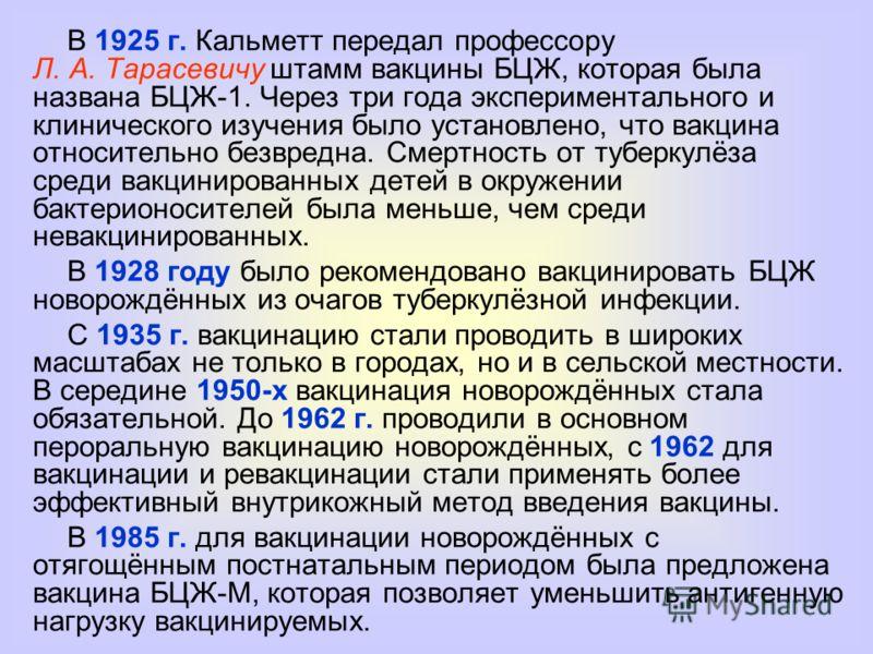 В 1925 г. Кальметт передал профессору Л. А. Тарасевичу штамм вакцины БЦЖ, которая была названа БЦЖ-1. Через три года экспериментального и клинического изучения было установлено, что вакцина относительно безвредна. Смертность от туберкулёза среди вакц