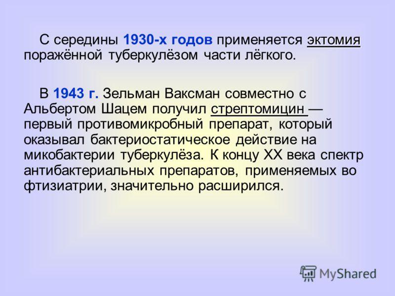 эктомия С середины 1930-х годов применяется эктомия поражённой туберкулёзом части лёгкого. стрептомицин В 1943 г. Зельман Ваксман совместно с Альбертом Шацем получил стрептомицин первый противомикробный препарат, который оказывал бактериостатическое
