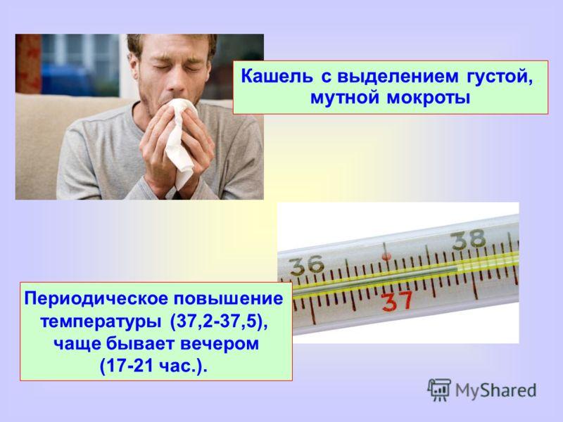 Кашель с выделением густой, мутной мокроты Периодическое повышение температуры (37,2-37,5), чаще бывает вечером (17-21 час.).