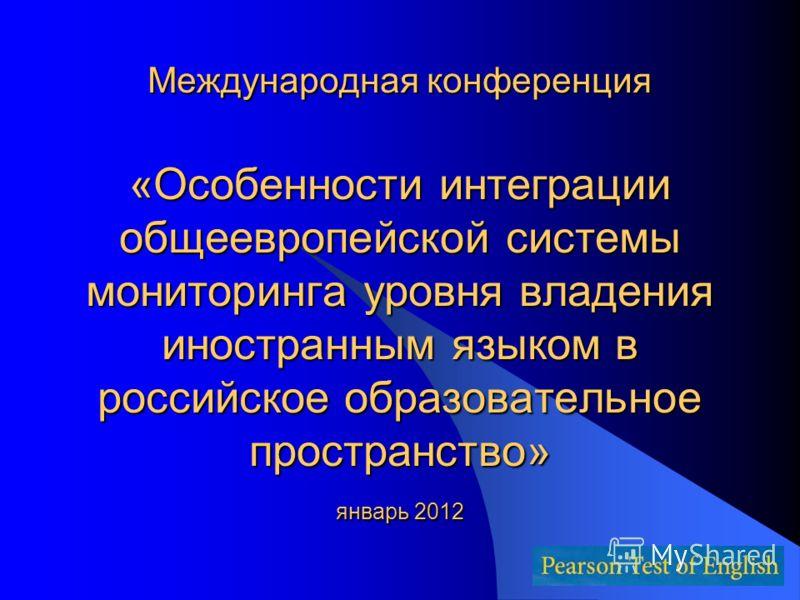 Международная конференция «Особенности интеграции общеевропейской системы мониторинга уровня владения иностранным языком в российское образовательное пространство» январь 2012