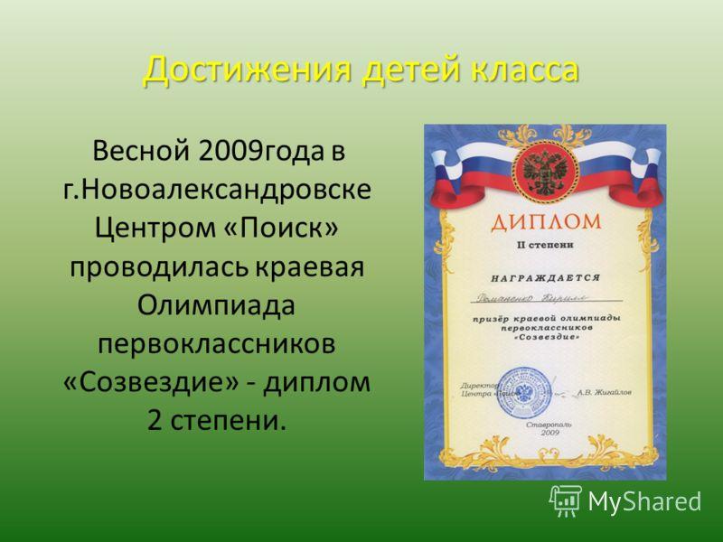 Достижения детей класса Весной 2009года в г.Новоалександровске Центром «Поиск» проводилась краевая Олимпиада первоклассников «Созвездие» - диплом 2 степени.