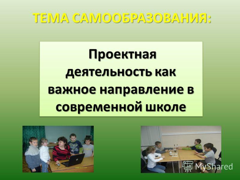 ТЕМА САМООБРАЗОВАНИЯ: Проектная деятельность как важное направление в современной школе