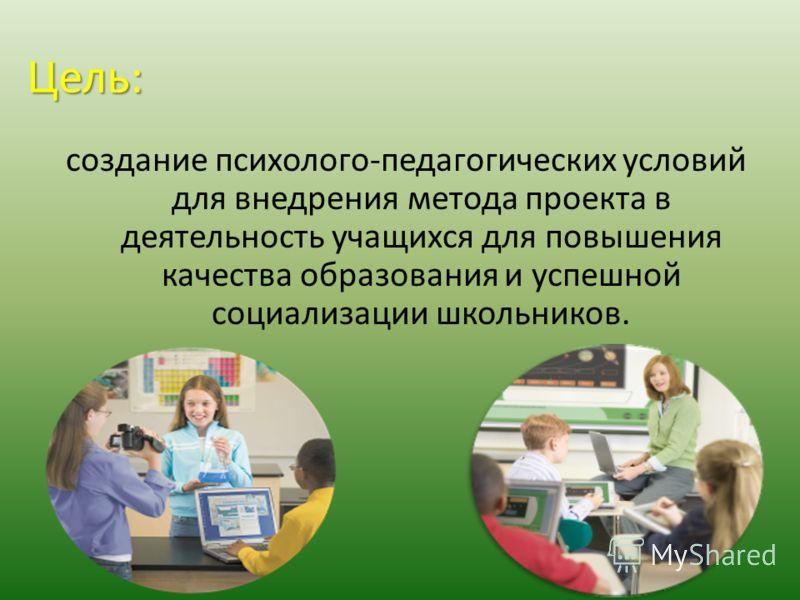 Цель: создание психолого-педагогических условий для внедрения метода проекта в деятельность учащихся для повышения качества образования и успешной социализации школьников.
