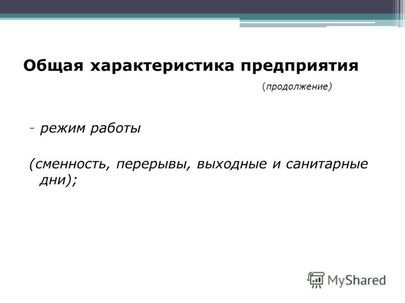 Общая характеристика предприятия (продолжение) -режим работы (сменность, перерывы, выходные и санитарные дни);
