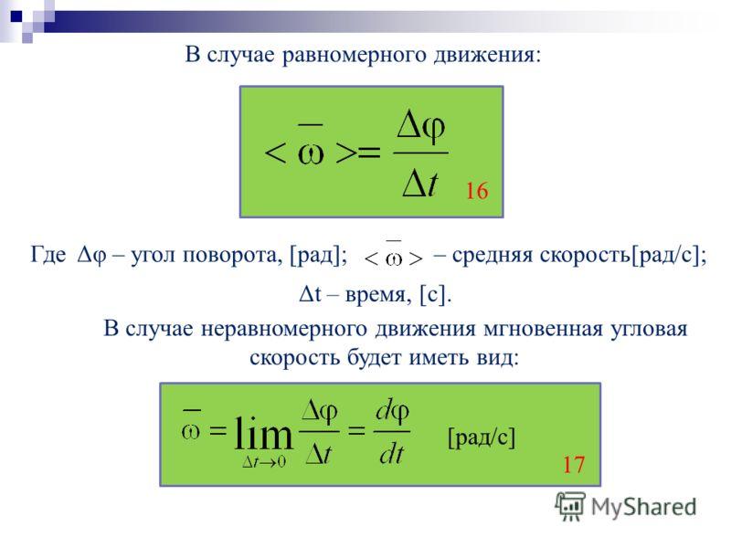 В случае равномерного движения: Где Δφ – угол поворота, [рад]; – средняя cкорость[рад/с]; В случае неравномерного движения мгновенная угловая скорость будет иметь вид: [рад/с] 16 Δt – время, [с]. 17