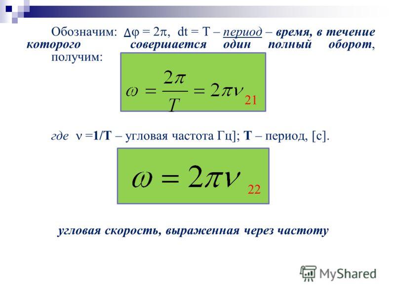 Обозначим: = 2, dt = T – период – время, в течение которого совершается один полный оборот, получим: где =1/Т – угловая частота Гц]; Т – период, [с]. угловая скорость, выраженная через частоту 21 22