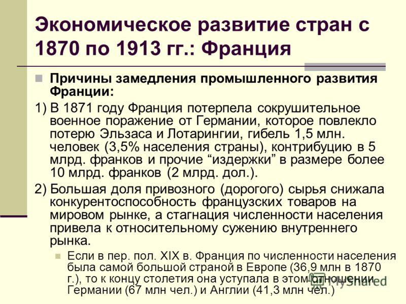 Экономическое развитие стран с 1870 по 1913 гг.: Франция Причины замедления промышленного развития Франции: 1) В 1871 году Франция потерпела сокрушите