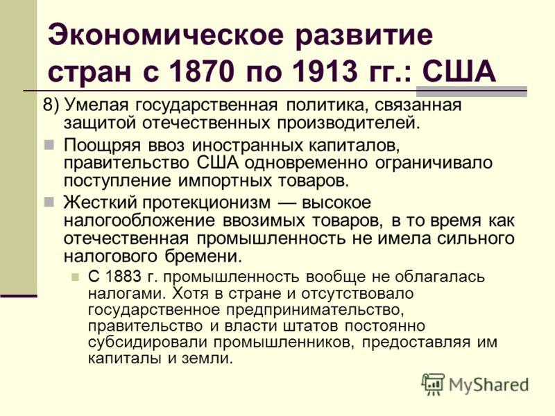 Экономическое развитие стран с 1870 по 1913 гг.: США 8) Умелая государственная политика, связанная защитой отечественных производителей. Поощряя ввоз