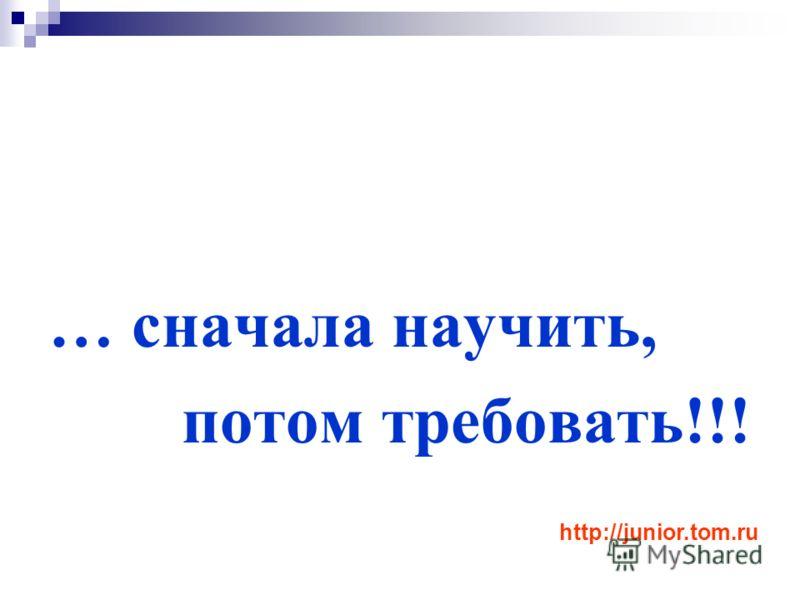 … сначала научить, потом требовать!!! http://junior.tom.ru